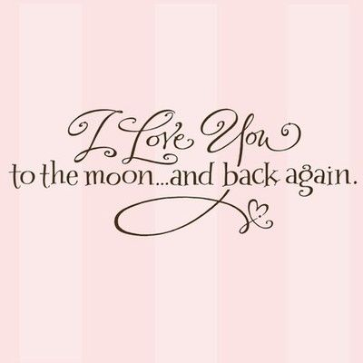 I love you to the moon and back again. This would make a pretty tattoo for me :)