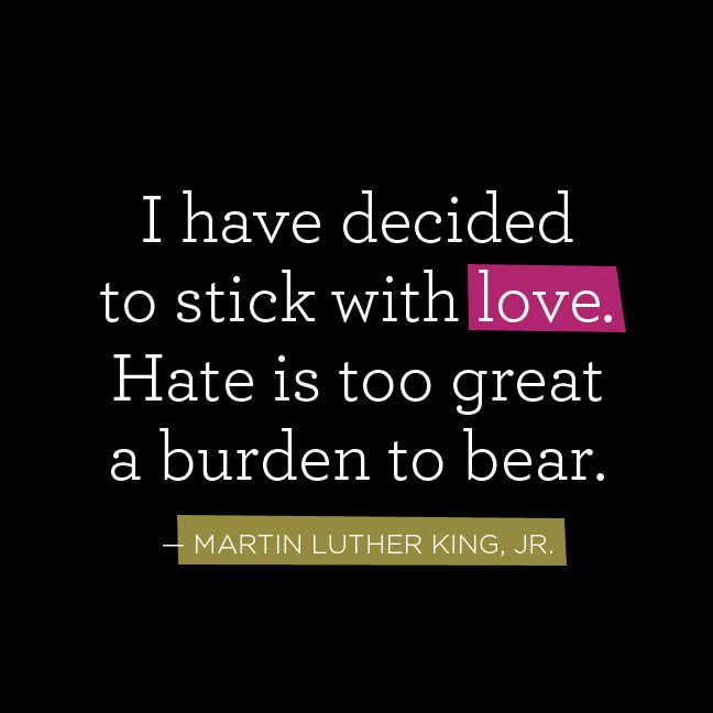 I have decided to stick with love, Hate is too great a burden to bear. Martin Luther King Jr