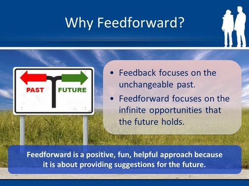 Why Feedforward Is Better Than Feedback. http://giantleapcoachingandconsulting.com/why-feedforward-is-better-than-feedback/