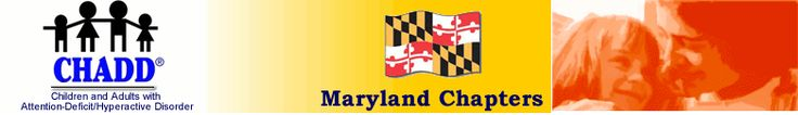CHADD-Maryland Chapters:  The Maryland Chapters of CHADD bring together families and adults with AD/HD, educators and health care professionals. If you or a family member has been diagnosed with attention deficit hyperactivity disorder and you live in Maryland, then this is the place for you.