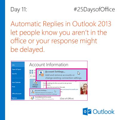 Day 11: Automatic Replies in Outlook 2013 let people know you aren't in the office or your response might be delayed. Link for more information: http://office.microsoft.com/en-us/outlook-help/automatically-reply-to-email-messages-with-an-exchange-server-account-formerly-out-of-office-assistant-HA102748964.aspx