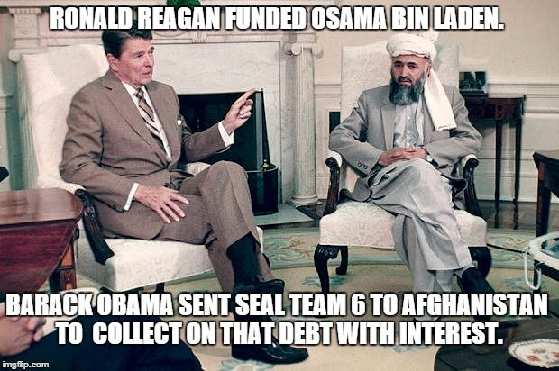 RONALD REAGAN FUNDED OSAMA BIN LADEN. BARACK OBAMA SENT SEAL TEAM 6 TO AFGHANISTAN TO  COLLECT ON THAT DEBT WITH INTEREST. | made w/ Imgflip meme maker