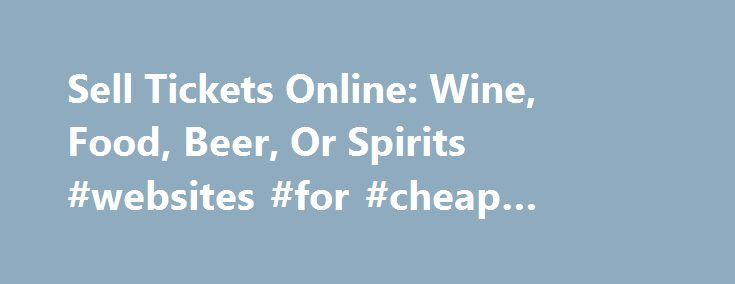 Sell Tickets Online: Wine, Food, Beer, Or Spirits #websites #for #cheap #concert #tickets http://tickets.remmont.com/sell-tickets-online-wine-food-beer-or-spirits-websites-for-cheap-concert-tickets-2/  Sell Tickets Online Sell tickets online to your event. Secure and easy! No merchant account or credit card capabilities necessary. Low cost per-ticket fees for you and/or your customers. Guaranteed (...Read More)