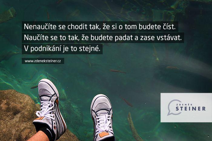 CITÁT ♕ PODNIKÁNÍ Nenaučíte se chodit tak, že si o tom budete číst. Naučíte se to tak, že budete padat a zase vstávat. V podnikání je to stejné. www.steinermedia.cz