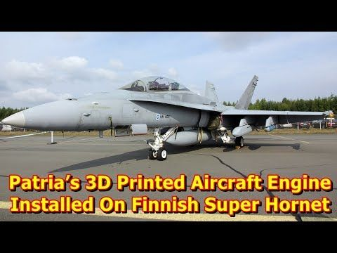 This video shows you that Patria's 3D Printed Aircraft Engine Installed On Finnish Super Hornet Fighter. Finnish firm Patria announced Thursday that the first 3D-printed aircraft engine part been installed in the F/A-18 Hornet fighter successfully completed its maiden flight on 5 January 2...
