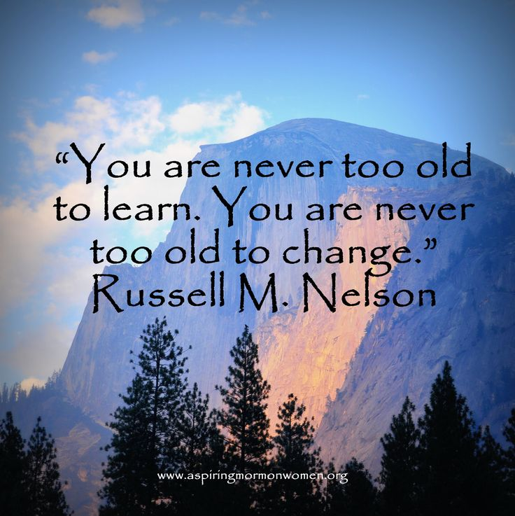 You are never too old to learn. You are never too old to change. Russell M. Nelson