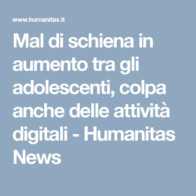 Mal di schiena in aumento tra gli adolescenti, colpa anche delle attività digitali - Humanitas News