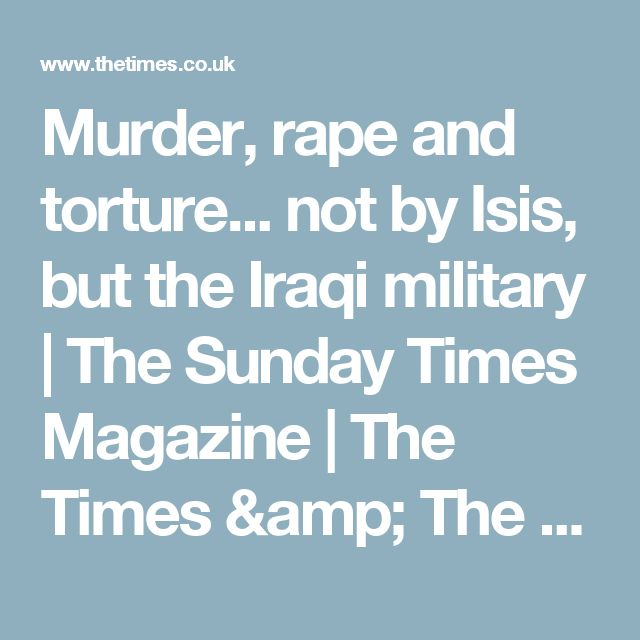 Murder, rape and torture... not by Isis, but the Iraqi military   The Sunday Times Magazine   The Times & The Sunday Times