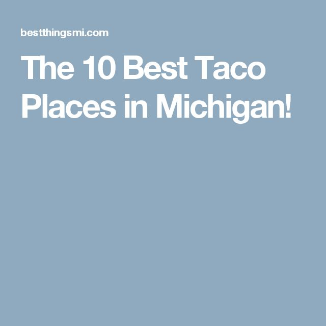 The 10 Best Taco Places in Michigan!