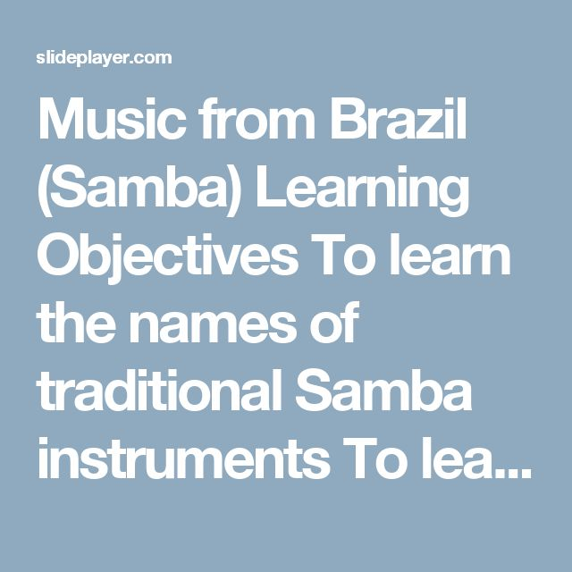 Music from Brazil (Samba) Learning Objectives To learn the names of traditional Samba instruments To learn the play the rhythmic patterns of Samba music. - ppt download