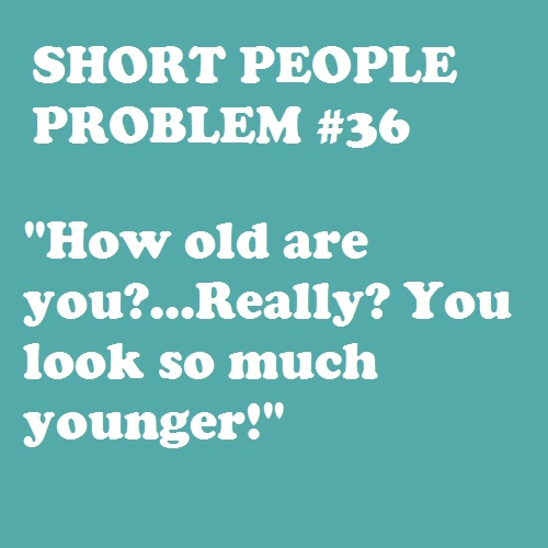 """Short People Problem #36 -- I know this one all too well, especially when I sit in an exit row on a plane & about 5 different people keep asking me if I am """"over 15 years old.""""  I'm 23."""
