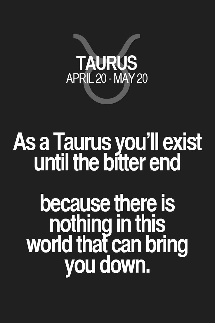 As a Taurus you'll exist until the bitter end because there is nothing in this world that can bring you down. Taurus | Taurus Quotes | Taurus Zodiac Signs