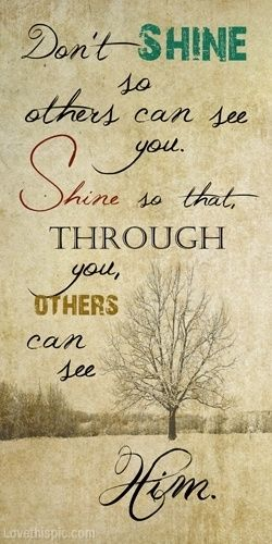 I pray this everyday! Lord let your light shine through me!