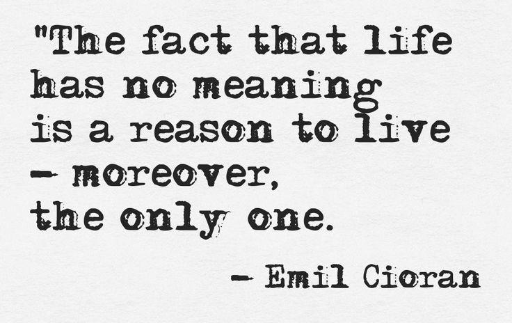 El hecho de que la vida no tiene sentido, es una razón para vivir- además es la única.