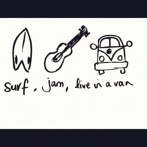 Surf, jam, live in a van:)