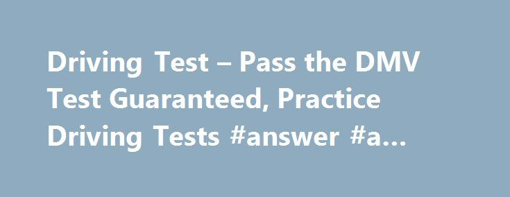 Driving Test – Pass the DMV Test Guaranteed, Practice Driving Tests #answer #a #question http://answer.remmont.com/driving-test-pass-the-dmv-test-guaranteed-practice-driving-tests-answer-a-question/  #question and answer.com # ACE your DMV Written Test – Guaranteed or Your Money Back! 100s of Questions, Answers, & Explanations Avoid the 50% Failure Rate Fast & Easy way to get your License Try to Pass thisFREE Sample Mini-TestTry Sample Test Over 10 Million Happy Customers! Take America's #1…