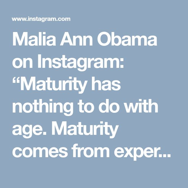"Malia Ann Obama on Instagram: ""Maturity has nothing to do with age. Maturity comes from experiences, mistakes, learning, and understanding"" • Instagram"