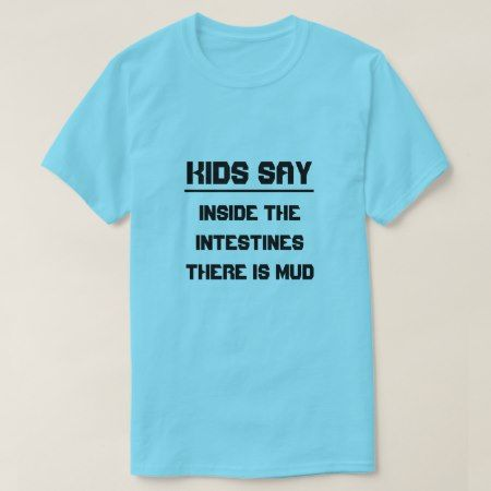 Kids say:Inside the intestines there is mud T-Shirt - tap, personalize, buy right now!