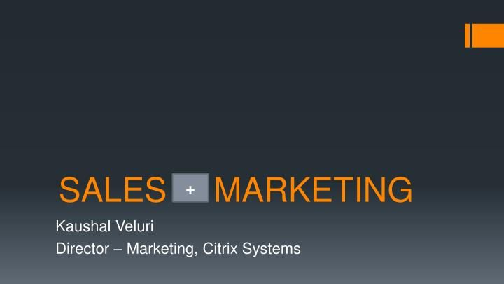 SALES     MARKETING.  v/s.  +.  v/s.  +.  Kaushal Veluri  Director – Marketing, Citrix Systems.  What's common ?.  Why?.  What is the issue?.  PERCEPTION.  MEASUREMENT.  Do we need to align Sales & Marketing?.  But wait…….  YES!.  v/s.  20% average growth in annual revenue.