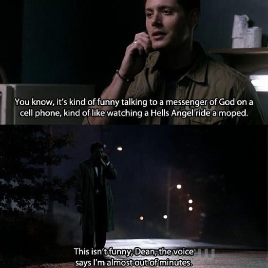 Dean: You know it's kinda funny talking to a Messenger of God on a cell phone. It's like watching a Hell's Angel ride a moped. Castiel: This isn't funny Dean. The voice says I'm almost out of minutes!