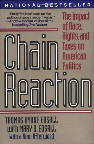 Chain reaction : the impact of race, rights, and taxes on American politics / Thomas Byrne Edsall with Mary D. Edsall. (1991) New York : Norton, cop. 1991.  http://absysnetweb.bbtk.ull.es/cgi-bin/abnetopac?TITN=332239