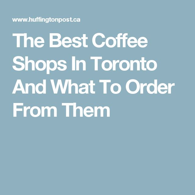 The Best Coffee Shops In Toronto And What To Order From Them