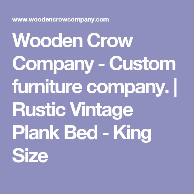 Wooden Crow Company - Custom furniture company.   Rustic Vintage Plank Bed - King Size