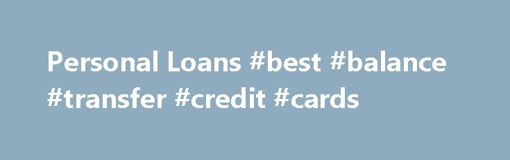 Personal Loans #best #balance #transfer #credit #cards http://credit-loan.nef2.com/personal-loans-best-balance-transfer-credit-cards/  #credit card loans # Personal Loans Do you need a cash loan to pay your bills, take a vacation, remodel your home, start a business, or use for any other expense? Whatever your financial need, a personal loan can help. Personal loan providers can give you an instant cash loan regardless of an imperfect credit history. The following are the top personal loans…
