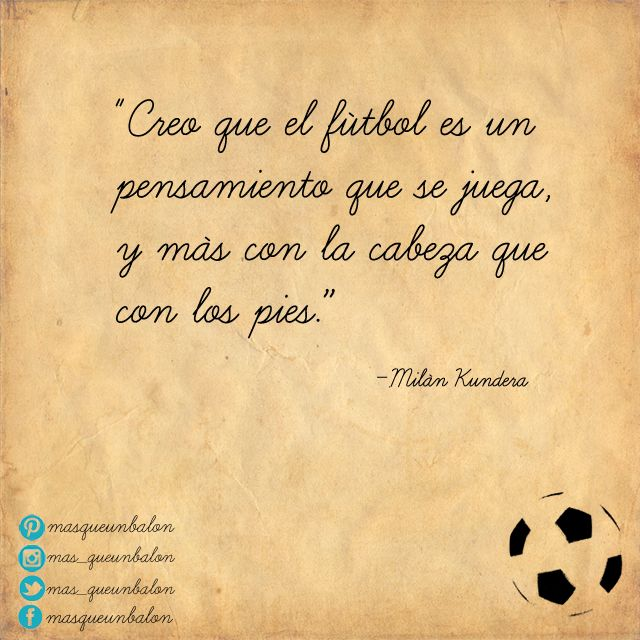 """""""Creo que el fútbol es un pensamiento que se juega, y más con la cabeza que con los pies."""" #MilanKundera"""