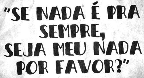 Se nada é pra sempre, seja meu nada por favor? #nada #prasempre #amor