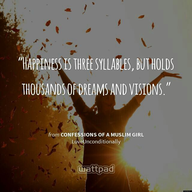 """""""Happiness is three syllables, but holds thousands of dreams and visions."""" - from Confessions of a Muslim Girl (on Wattpad)  https://www.wattpad.com/story/545659?utm_source=android&utm_medium=pinterest&utm_content=share_quote&wp_page=quote&wp_originator=gebZn3Fn0oQkK%2BXP3%2Bb9ki6hNh1QK6Y0orLoLAwmnHzJnAZ9EzmRafea5t%2Fra7fy%2BdMSYC8ExYeEYpNo2OGcoB4%2Fl8p%2BWC%2BsTxP6hBjy0WPTlrCGvw66%2Betyi9xDgl0S"""