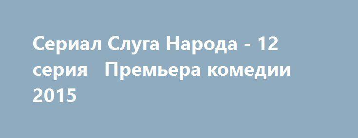 Сериал Слуга Народа - 12 серия   Премьера комедии 2015
