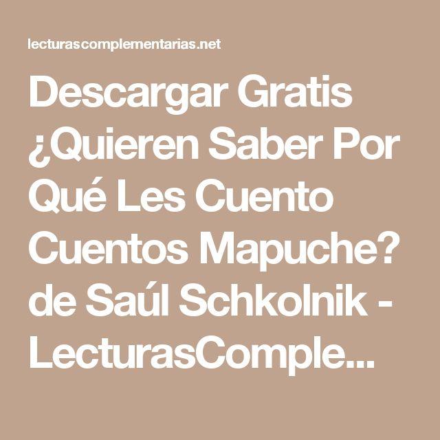 Descargar Gratis ¿Quieren Saber Por Qué Les Cuento Cuentos Mapuche? de Saúl Schkolnik - LecturasComplementarias en PDF