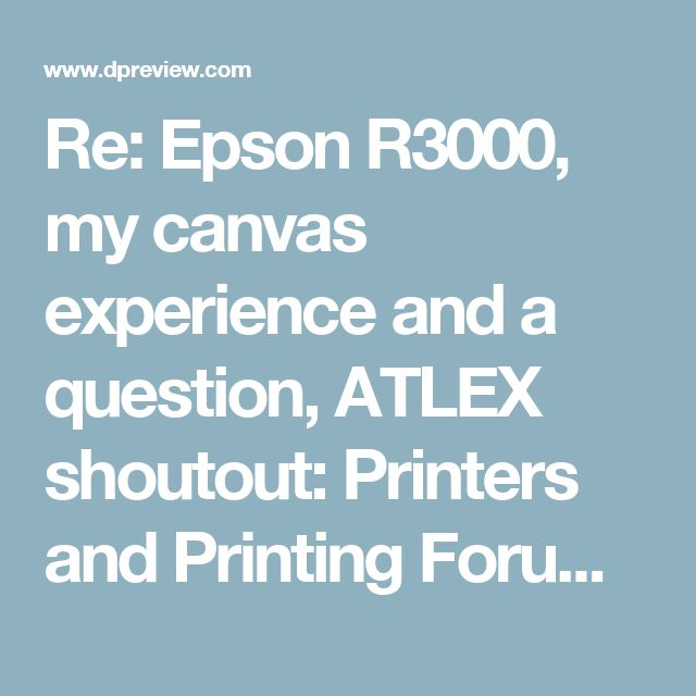 Re: Epson R3000, my canvas experience and a question, ATLEX shoutout: Printers and Printing Forum: Digital Photography Review