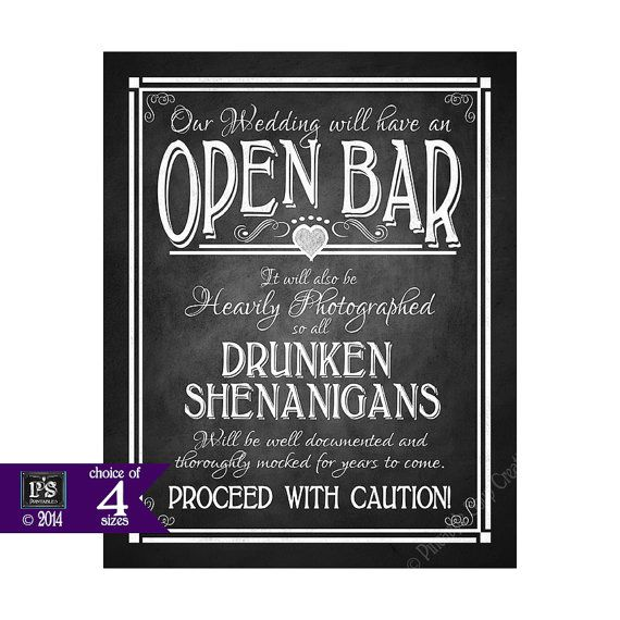 What a fun sign for your wedding bar that reads OUR WEDDING WILL HAVE AN OPEN BAR-IT WILL ALSO BE HEAVILY PHOTOGRAPHED-SO ALL DRUNKEN SHENANIGANS