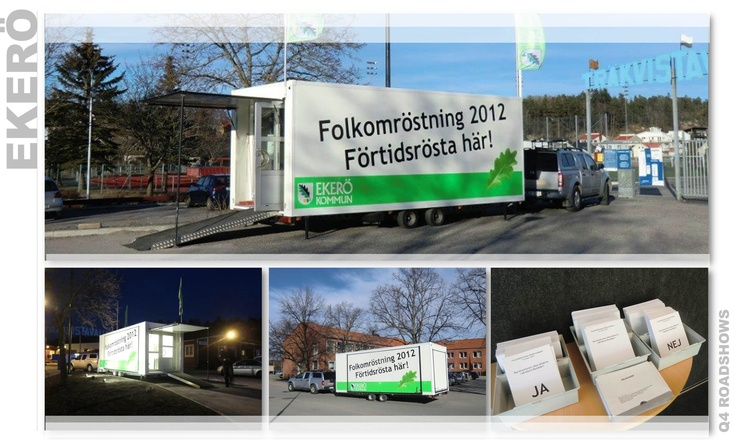 Ekerö Municipality stood to hold a referendum in March 2012 and to improve accessibility during the early voting period they initiated a mobile concept with Q4s tour vehicle Q30.  By moving the voting centre between busy areas they aimed to achieve maximum voter turnout and subsequently reach an outcome that was as democratic as possible.