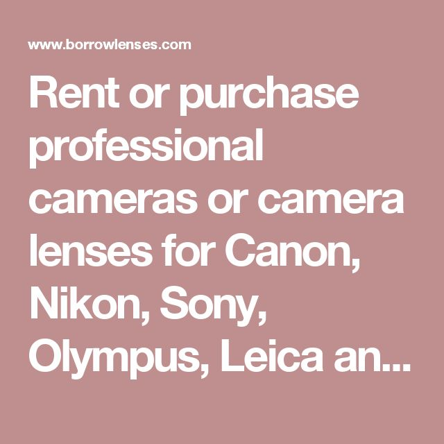 Rent or purchase professional cameras or camera lenses for Canon, Nikon, Sony, Olympus, Leica and Pentax