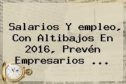 http://tecnoautos.com/wp-content/uploads/imagenes/tendencias/thumbs/salarios-y-empleo-con-altibajos-en-2016-preven-empresarios.jpg El Empleo. Salarios y empleo, con altibajos en 2016, prevén empresarios ..., Enlaces, Imágenes, Videos y Tweets - http://tecnoautos.com/actualidad/el-empleo-salarios-y-empleo-con-altibajos-en-2016-preven-empresarios/