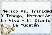 http://tecnoautos.com/wp-content/uploads/imagenes/tendencias/thumbs/mexico-vs-trinidad-y-tobago-narracion-en-vivo-el-diario-de-yucatan.jpg Mexico Vs Trinidad Y Tobago. México Vs. Trinidad y Tobago, narración en vivo - El Diario de Yucatán, Enlaces, Imágenes, Videos y Tweets - http://tecnoautos.com/actualidad/mexico-vs-trinidad-y-tobago-mexico-vs-trinidad-y-tobago-narracion-en-vivo-el-diario-de-yucatan/