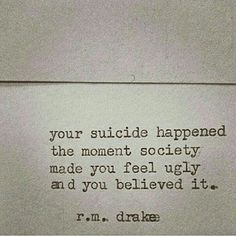 R.m.drakee-your suicide happened the moment society made you feel ugly and you believed it.