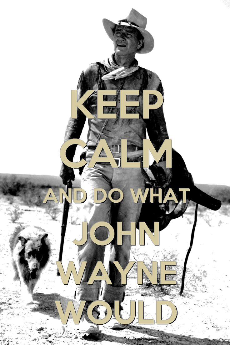 ❦ Keep Calm and Do What John Wayne Would.