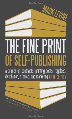 The Fine Print of Self-Publishing, Fifth Edition: A Primer on Contracts, Printing Costs, Royalties, Distribution, E-Books, and Marketing by Mark Levine *