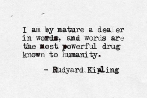 """"""" I am by nature a dealer in words, and words are the most powerful drug known to humanity. """" -Rudyard Kipling"""
