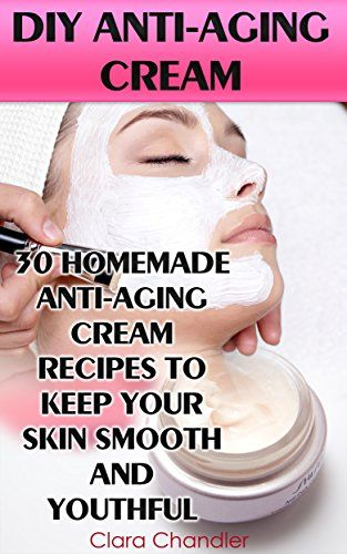 DIY Anti-Aging Cream: 30 Homemade Anti-Aging Cream Recipes To Keep Your Skin Smooth And Youthful by [Chandler, Clara]