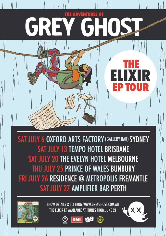 Grey Ghost - The Elixir Tour:  Sat 6 July – Gallery Bar at Oxford Art Factory (Sydney) Sat 13 July – Tempo Hotel (Brisbane) Sat 20 July – The Evelyn Hotel (Melbourne) Thur 25 July – Prince Of Wales (Bunbury) Fri 26 July – Metropolis (Fremantle) Sat 27 July – Amplifier Bar (Perth)