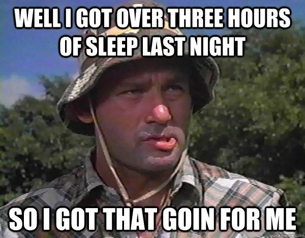 Well I got over three hours of sleep last night So I got that goin for me Caddyshack Bill