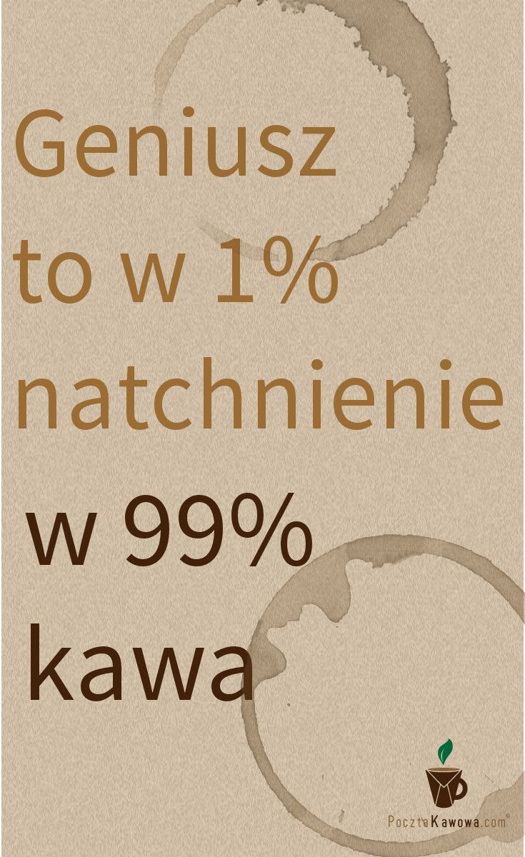 Geniusz to w 1% natchnienie a w 99% #kawa
