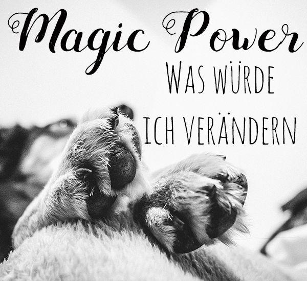 Was wäre, wenn ich eine Art Magic Power hätte? Was würde ich damit anstellen? Was würde ich verändern und kann man mit einer Magic Power etwas ändern?