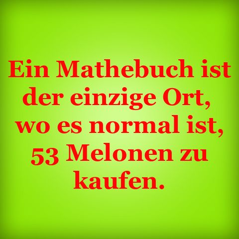 Ein Mathebuch ist der einzige Ort, wo es normal ist, 53 Melonen zu k