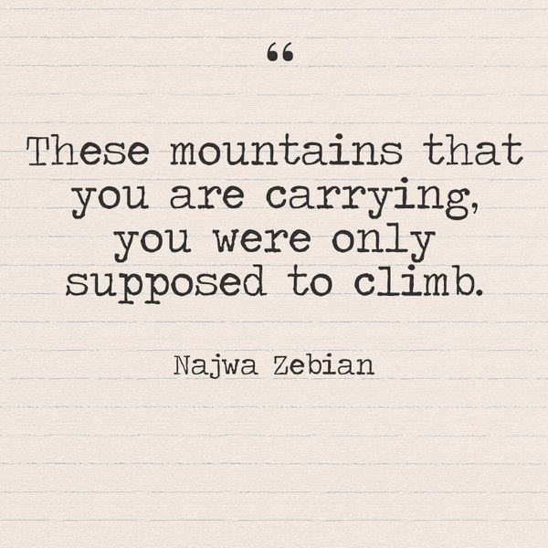 """These mountains that you are carrying, you were only supposed to climb."" Najwa Zebian - Quotes You Need to Hear if You're Having a Bad Week - Photos"